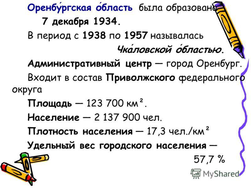 Оренбургская область была образована 7 декабря 1934. В период с 1938 по 1957 называлась Чкаловской областью. Административный центр город Оренбург. Входит в состав Приволжского федерального округа Площадь 123 700 км². Население 2 137 900 чел. Плотнос
