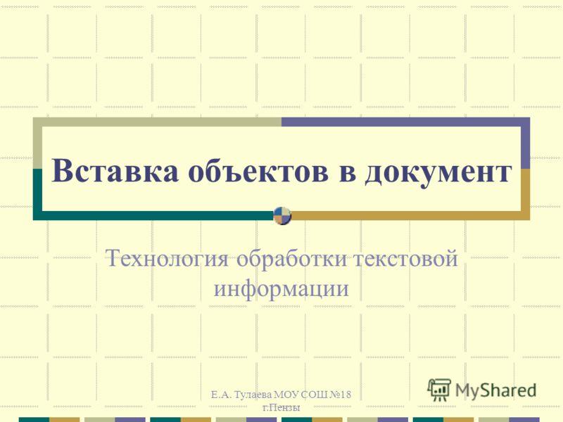 Е.А. Тулаева МОУ СОШ 18 г.Пензы Вставка объектов в документ Технология обработки текстовой информации