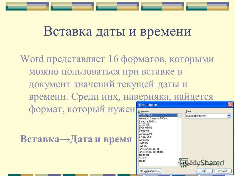 Вставка даты и времени Word представляет 16 форматов, которыми можно пользоваться при вставке в документ значений текущей даты и времени. Среди них, наверняка, найдется формат, который нужен вам. ВставкаДата и время