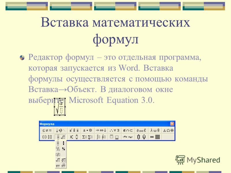 Вставка математических формул Редактор формул – это отдельная программа, которая запускается из Word. Вставка формулы осуществляется с помощью команды ВставкаОбъект. В диалоговом окне выберите Microsoft Equation 3.0.