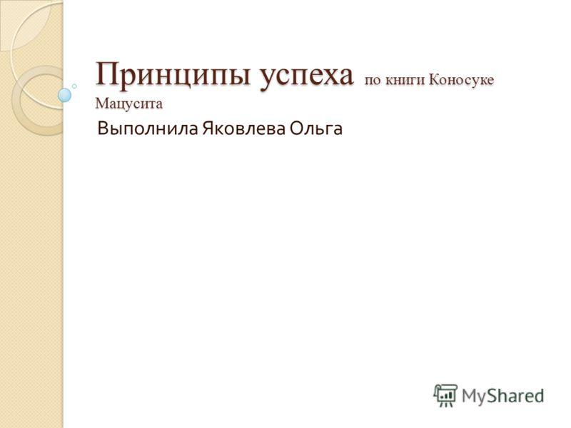 Принципы успеха по книги Коносуке Мацусита Выполнила Яковлева Ольга