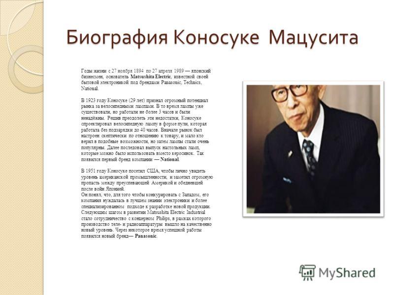 Биография Коносуке Мацусита Годы жизни с 27 ноября 1894 по 27 апреля 1989 японский бизнесмен, основатель Matsushita Electric, известной своей бытовой электроникой под брендами Panasonic, Technics, National. В 1923 году Коносуке (29 лет) признал огром