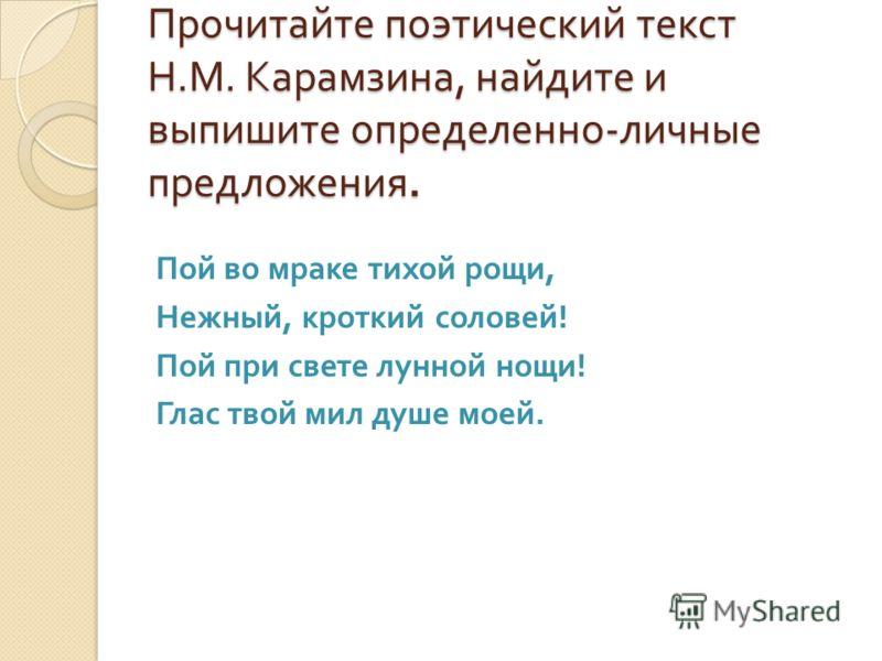 Прочитайте поэтический текст Н. М. Карамзина, найдите и выпишите определенно - личные предложения. Пой во мраке тихой рощи, Нежный, кроткий соловей ! Пой при свете лунной нощи ! Глас твой мил душе моей.