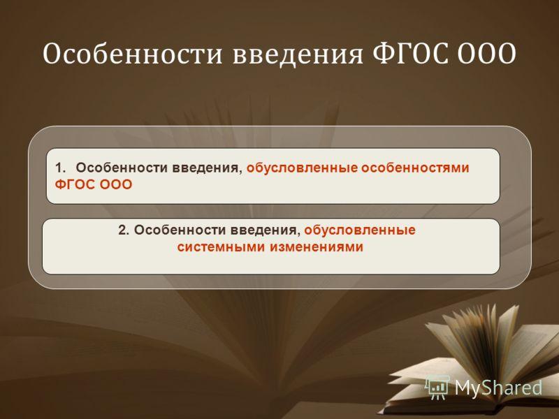 Особенности введения ФГОС ООО 1.Особенности введения, обусловленные особенностями ФГОС ООО 2. Особенности введения, обусловленные системными изменениями