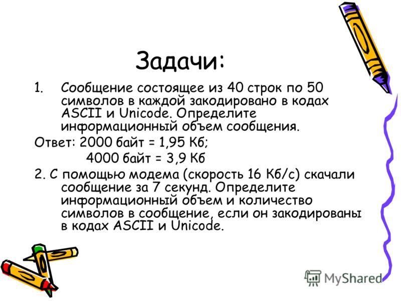 Задачи: 1.Сообщение состоящее из 40 строк по 50 символов в каждой закодировано в кодах ASCII и Unicode. Определите информационный объем сообщения. Ответ: 2000 байт = 1,95 Кб; 4000 байт = 3,9 Кб 2. С помощью модема (скорость 16 Кб/с) скачали сообщение