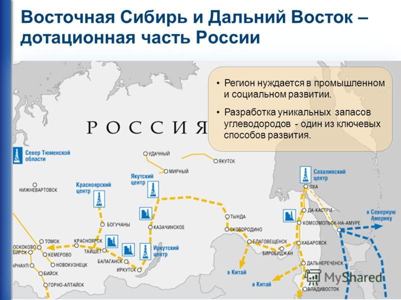 33 Восточная Сибирь и Дальний Восток – дотационная часть России Регион нуждается в промышленном и социальном развитии. Разработка уникальных запасов углеводородов - один из ключевых способов развития. Регион нуждается в промышленном и социальном разв