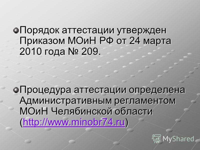 Порядок аттестации утвержден Приказом МОиН РФ от 24 марта 2010 года 209. Процедура аттестации определена Административным регламентом МОиН Челябинской области (http://www.minobr74.ru) http://www.minobr74.ru