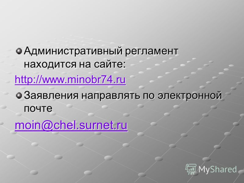 Административный регламент находится на сайте: http://www.minobr74.ru Заявления направлять по электронной почте moin@chel.surnet.ru