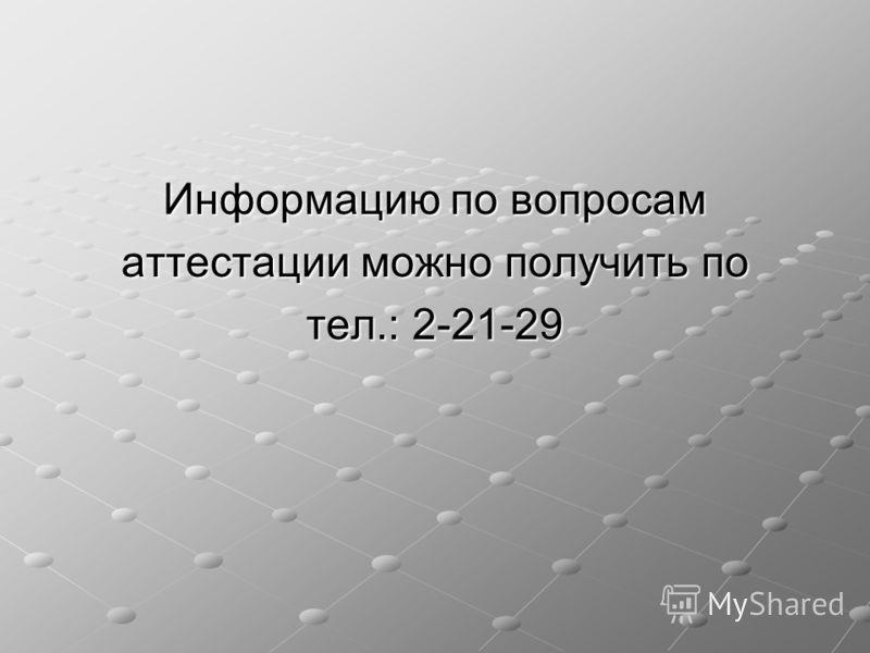 Информацию по вопросам аттестации можно получить по тел.: 2-21-29