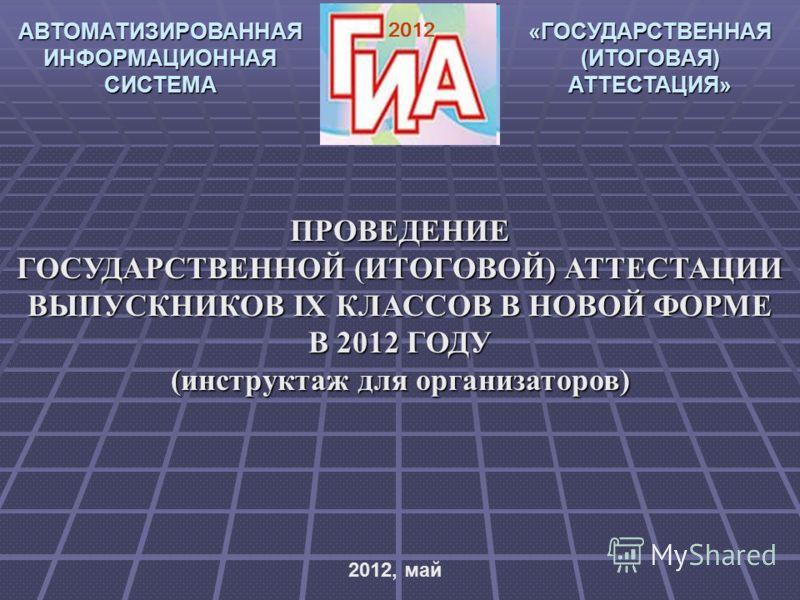 2012 АВТОМАТИЗИРОВАННАЯ ИНФОРМАЦИОННАЯ СИСТЕМА «ГОСУДАРСТВЕННАЯ (ИТОГОВАЯ) АТТЕСТАЦИЯ» ПРОВЕДЕНИЕ ГОСУДАРСТВЕННОЙ (ИТОГОВОЙ) АТТЕСТАЦИИ ВЫПУСКНИКОВ IX КЛАССОВ В НОВОЙ ФОРМЕ В 2012 ГОДУ (инструктаж для организаторов) 2012, май