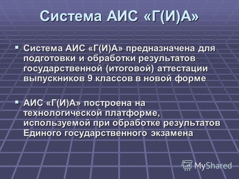 Система АИС «Г(И)А» Система АИС «Г(И)А» предназначена для подготовки и обработки результатов государственной (итоговой) аттестации выпускников 9 классов в новой форме Система АИС «Г(И)А» предназначена для подготовки и обработки результатов государств