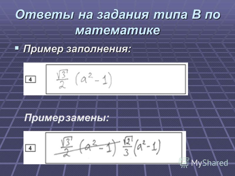 Ответы на задания типа В по математике Пример заполнения: Пример заполнения: Пример замены: