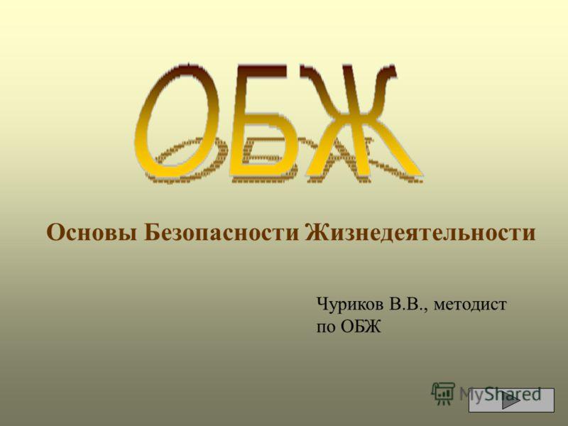 Основы Безопасности Жизнедеятельности Чуриков В.В., методист по ОБЖ