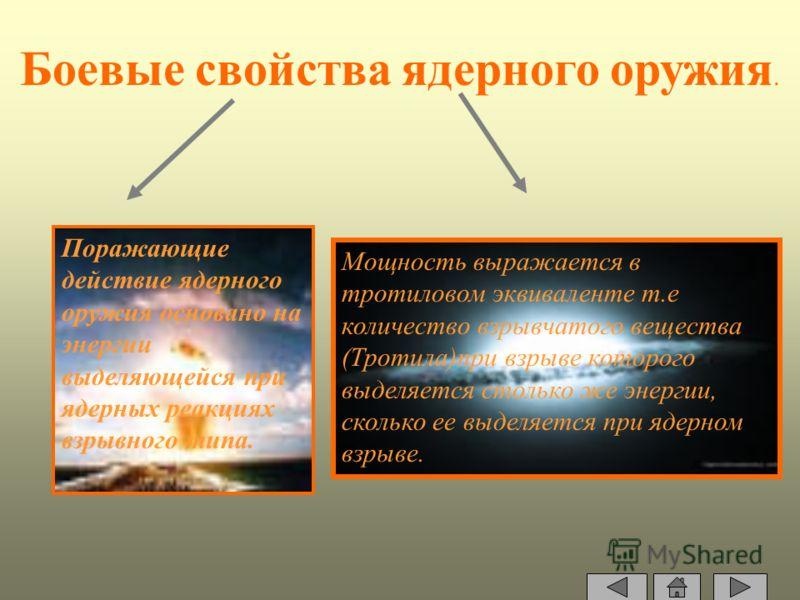 Боевые свойства ядерного оружия. Поражающие действие ядерного оружия основано на энергии выделяющейся при ядерных реакциях взрывного типа. Мощность выражается в тротиловом эквиваленте т.е количество взрывчатого вещества (Тротила)при взрыве которого в