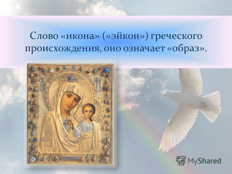 Слово «икона» («эйкон») греческого происхождения, оно означает «образ».