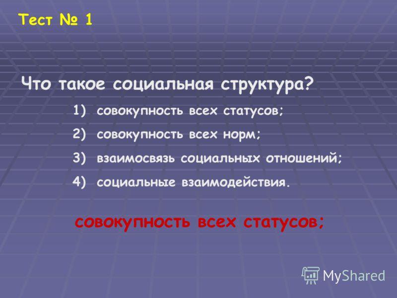 Тест 1 Что такое социальная структура? 1) совокупность всех статусов; 2) совокупность всех норм; 3) взаимосвязь социальных отношений; 4) социальные взаимодействия. совокупность всех статусов;