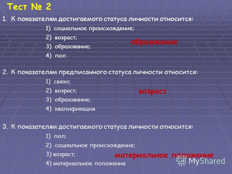 Тест 2 1.К показателям достигаемого статуса личности относится: 1) социальное происхождение; 2) возраст; 3) образование; 4) пол 2.К показателям предписанного статуса личности относится: 1) связи; 2) возраст; 3) образование; 4) квалификация 3.К показа