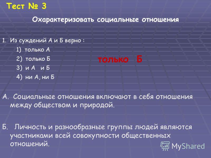 Тест 3 Охарактеризовать социальные отношения 1.Из суждений А и Б верно : 1) только А 2) только Б 3) и А и Б 4) ни А, ни Б А. Социальные отношения включают в себя отношения между обществом и природой. Б. Личность и разнообразные группы людей являются