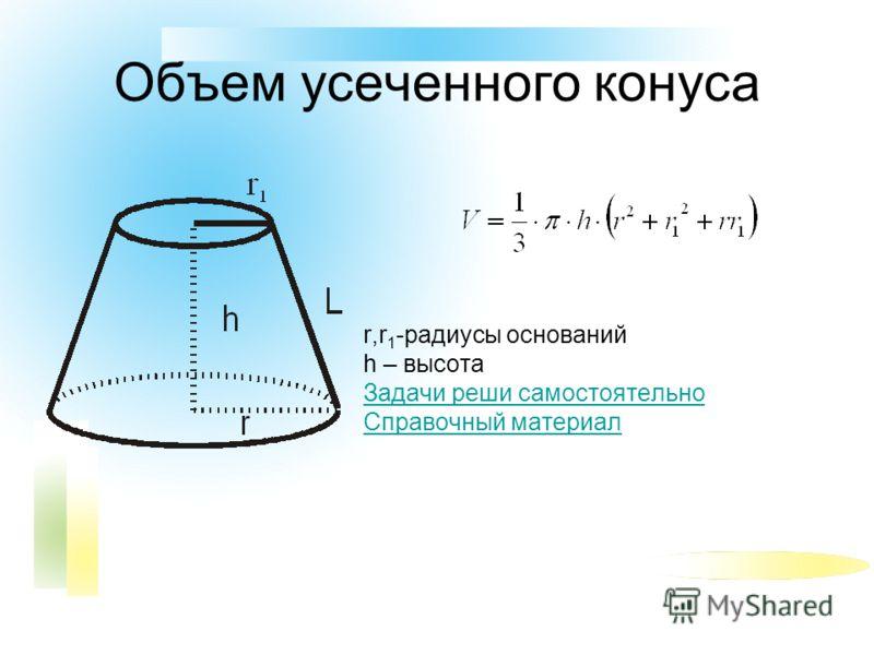 Объем усеченного конуса r,r 1 -радиусы оснований h – высота Задачи реши самостоятельно Справочный материал