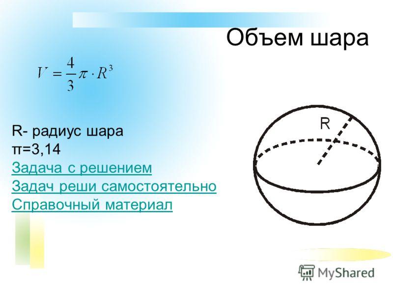 Объем шара R- радиус шара π=3,14 Задача с решением Задач реши самостоятельно Справочный материал