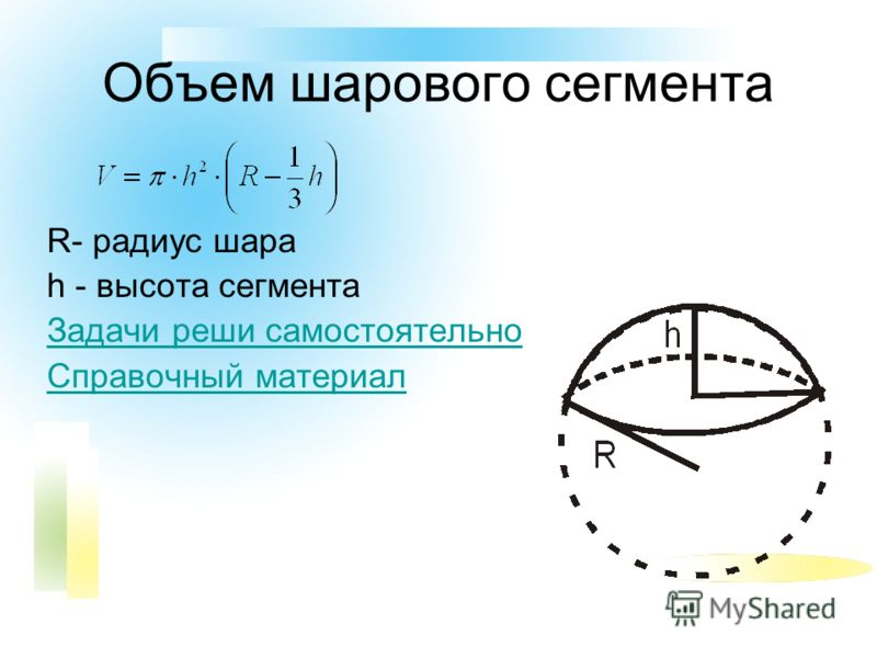 Объем шарового сегмента R- радиус шара h - высота сегмента Задачи реши самостоятельно Справочный материал