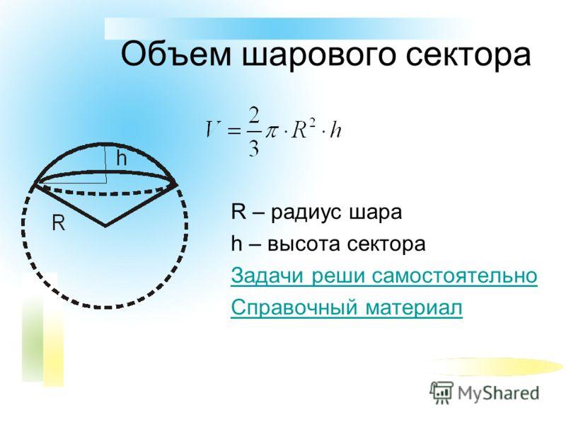 Объем шарового сектора R – радиус шара h – высота сектора Задачи реши самостоятельно Справочный материал