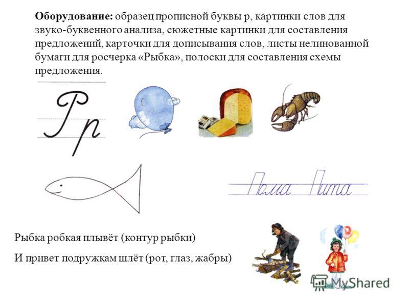 Оборудование: образец прописной буквы р, картинки слов для звуко-буквенного анализа, сюжетные картинки для составления предложений, карточки для дописывания слов, листы нелинованной бумаги для росчерка «Рыбка», полоски для составления схемы предложен