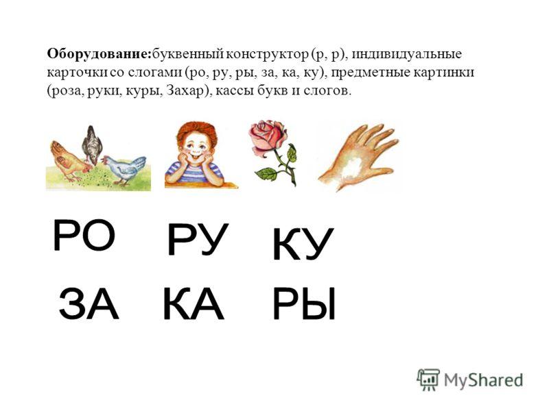 Оборудование:буквенный конструктор (р, р), индивидуальные карточки со слогами (ро, ру, ры, за, ка, ку), предметные картинки (роза, руки, куры, Захар), кассы букв и слогов.