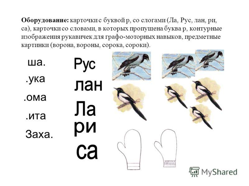 Оборудование: карточки с буквой р, со слогами (Ла, Рус, лан, ри, са), карточки со словами, в которых пропущена буква р, контурные изображения рукавичек для графо-моторных навыков, предметные картинки (ворона, вороны, сорока, сороки). ша..ука.ома.ита
