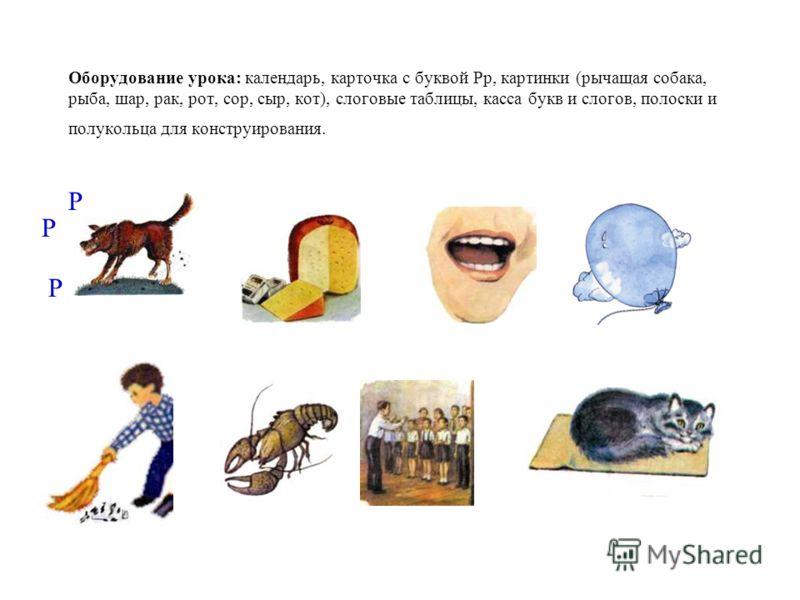 Оборудование урока: календарь, карточка с буквой Рр, картинки (рычащая собака, рыба, шар, рак, рот, сор, сыр, кот), слоговые таблицы, касса букв и слогов, полоски и полукольца для конструирования. Р Р Р