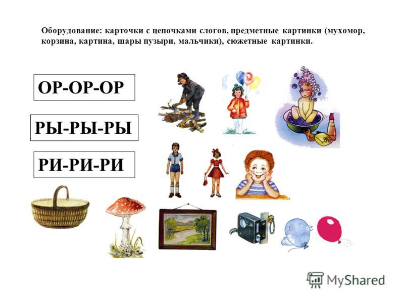 Оборудование: карточки с цепочками слогов, предметные картинки (мухомор, корзина, картина, шары пузыри, мальчики), сюжетные картинки. ОР-ОР-ОР РЫ-РЫ-РЫ РИ-РИ-РИ