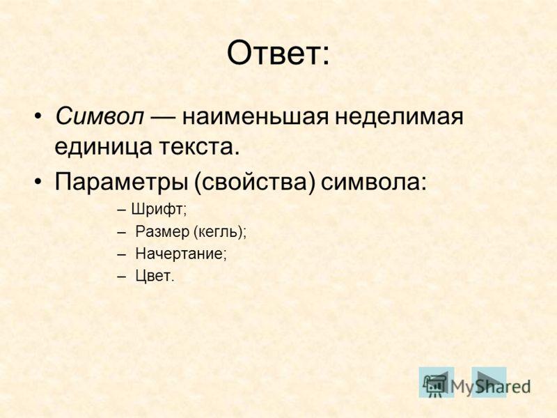 Ответ: Символ наименьшая неделимая единица текста. Параметры (свойства) символа: –Шрифт; – Размер (кегль); – Начертание; – Цвет.