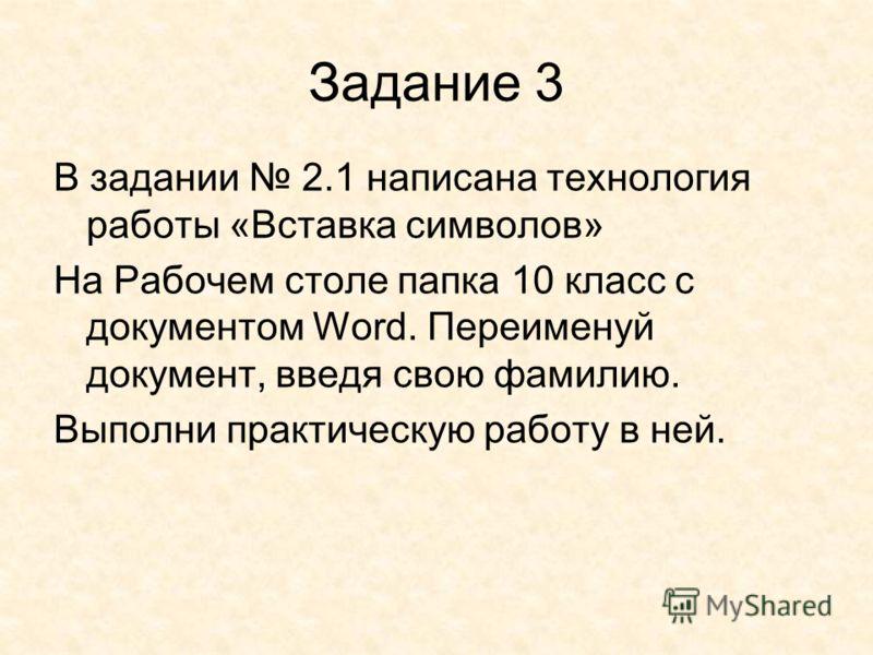 Задание 3 В задании 2.1 написана технология работы «Вставка символов» На Рабочем столе папка 10 класс с документом Word. Переименуй документ, введя свою фамилию. Выполни практическую работу в ней.