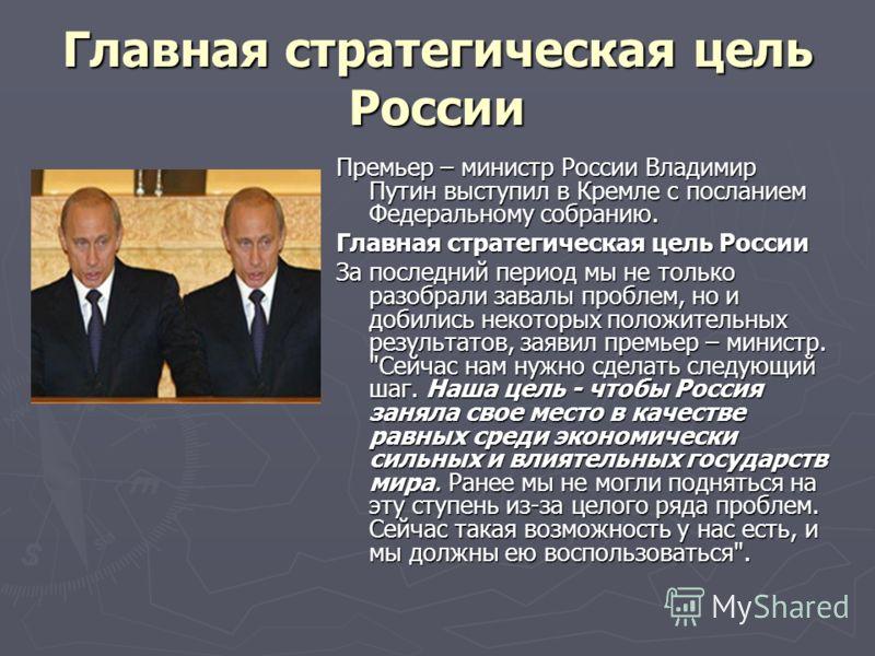 Главная стратегическая цель России Премьер – министр России Владимир Путин выступил в Кремле с посланием Федеральному собранию. Главная стратегическая цель России За последний период мы не только разобрали завалы проблем, но и добились некоторых поло