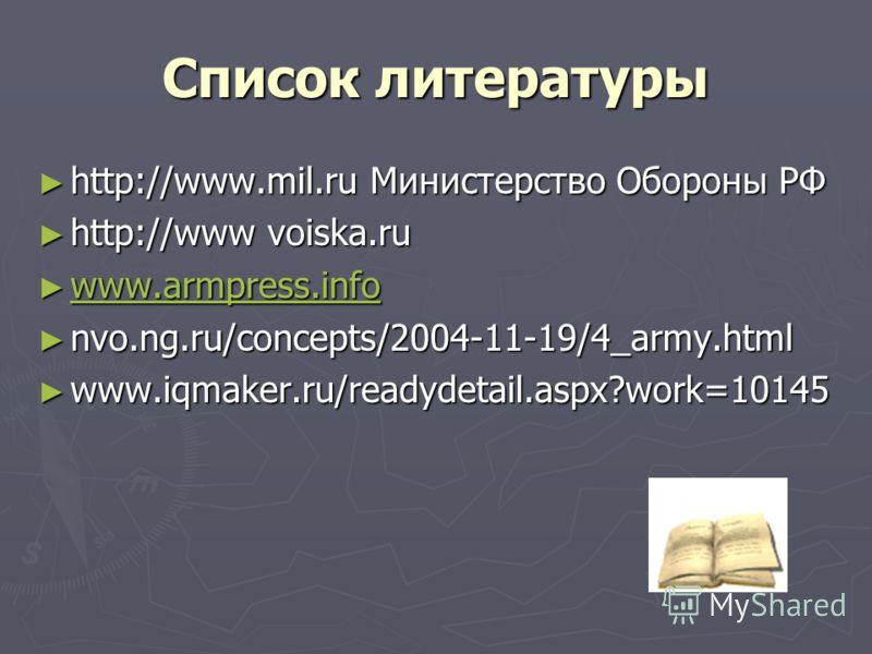 Список литературы http://www.mil.ru Министерство Обороны РФ http://www.mil.ru Министерство Обороны РФ http://www voiska.ru http://www voiska.ru www.armpress.info www.armpress.info www.armpress.info nvo.ng.ru/concepts/2004-11-19/4_army.html nvo.ng.ru/