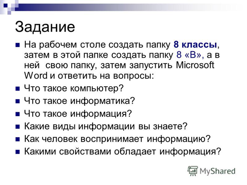 Задание На рабочем столе создать папку 8 классы, затем в этой папке создать папку 8 «В», а в ней свою папку, затем запустить Microsoft Word и ответить на вопросы: Что такое компьютер? Что такое информатика? Что такое информация? Какие виды информации