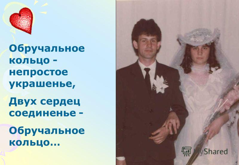 Обручальное кольцо - непростое украшенье, Двух сердец соединенье - Обручальное кольцо…