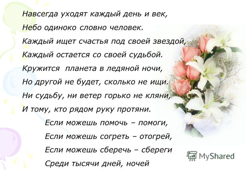 Навсегда уходят каждый день и век, Небо одиноко словно человек. Каждый ищет счастья под своей звездой, Каждый остается со своей судьбой. Кружится планета в ледяной ночи, Но другой не будет, сколько не ищи. Ни судьбу, ни ветер горько не кляни, И тому,