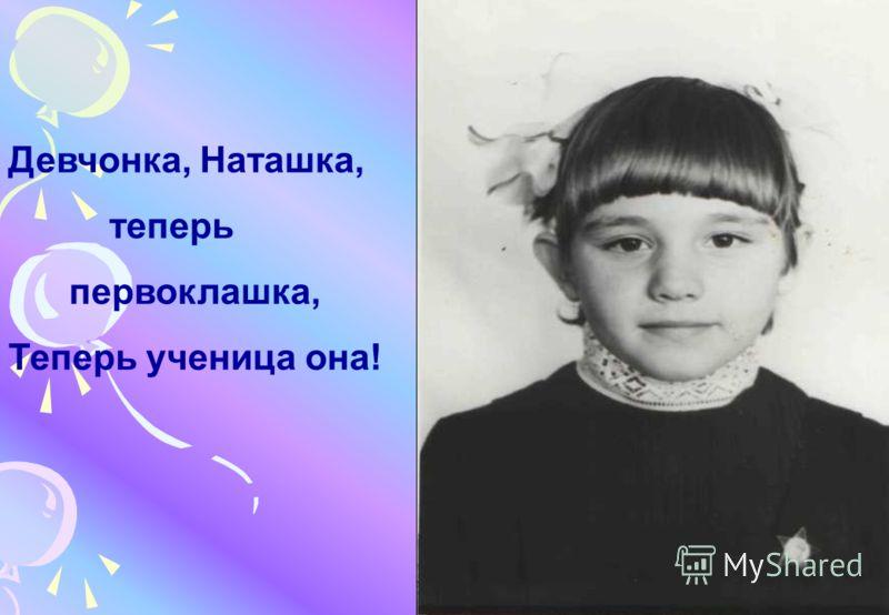 Девчонка, Наташка, теперь первоклашка, Теперь ученица она!