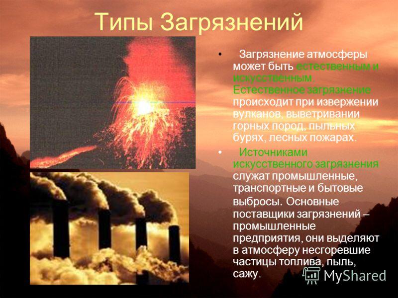 Типы Загрязнений Загрязнение атмосферы может быть естественным и искусственным. Естественное загрязнение происходит при извержении вулканов, выветривании горных пород, пыльных бурях, лесных пожарах. Источниками искусственного загрязнения служат промы