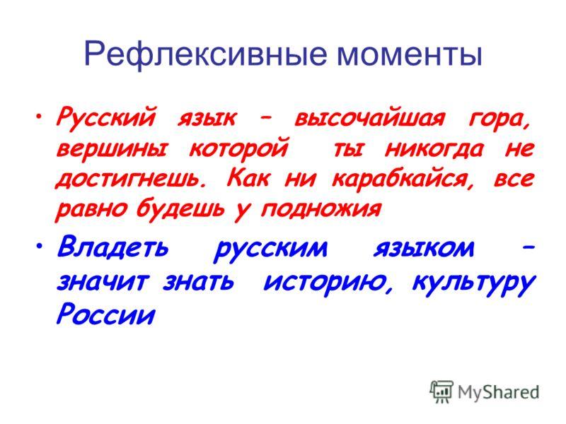 Рефлексивные моменты Русский язык – высочайшая гора, вершины которой ты никогда не достигнешь. Как ни карабкайся, все равно будешь у подножия Владеть русским языком – значит знать историю, культуру России