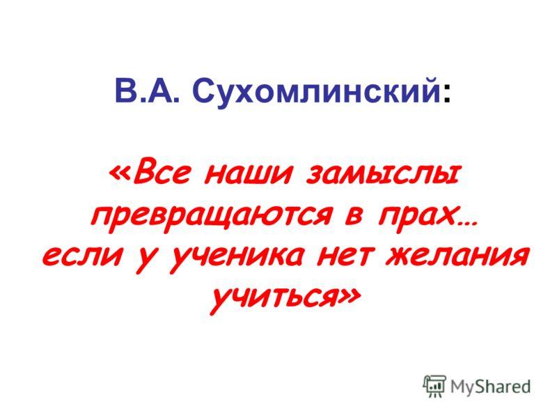 В.А. Сухомлинский: «Все наши замыслы превращаются в прах… если у ученика нет желания учиться»