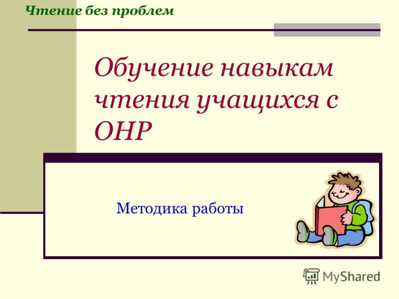 Обучение навыкам чтения учащихся с ОНР Методика работы Чтение без проблем