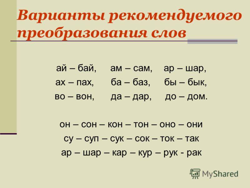 Варианты рекомендуемого преобразования слов ай – бай, ам – сам, ар – шар, ах – пах, ба – баз, бы – бык, во – вон, да – дар, до – дом. он – сон – кон – тон – оно – они су – суп – сук – сок – ток – так ар – шар – кар – кур – рук - рак