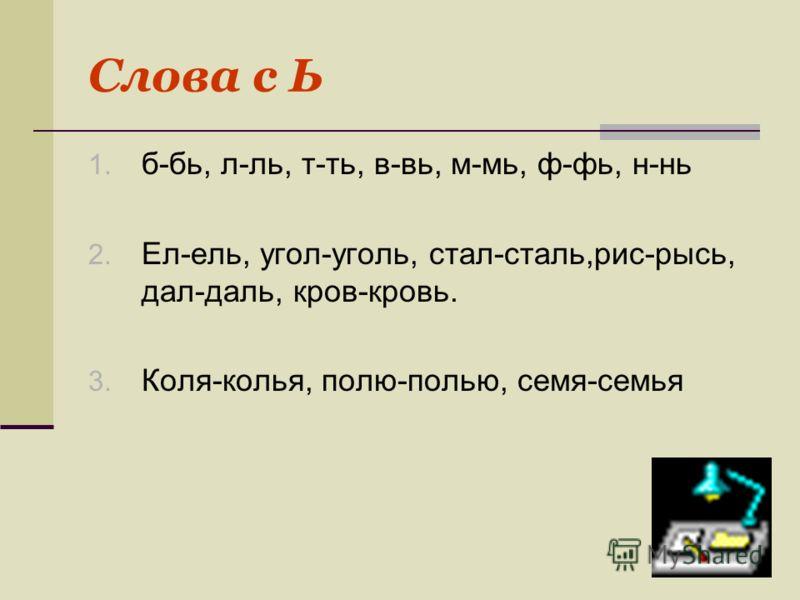 Слова с Ь 1. б-бь, л-ль, т-ть, в-вь, м-мь, ф-фь, н-нь 2. Ел-ель, угол-уголь, стал-сталь,рис-рысь, дал-даль, кров-кровь. 3. Коля-колья, полю-полью, семя-семья