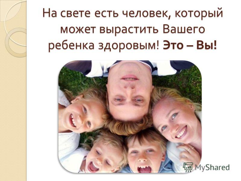 На свете есть человек, который может вырастить Вашего ребенка здоровым ! Это – Вы !