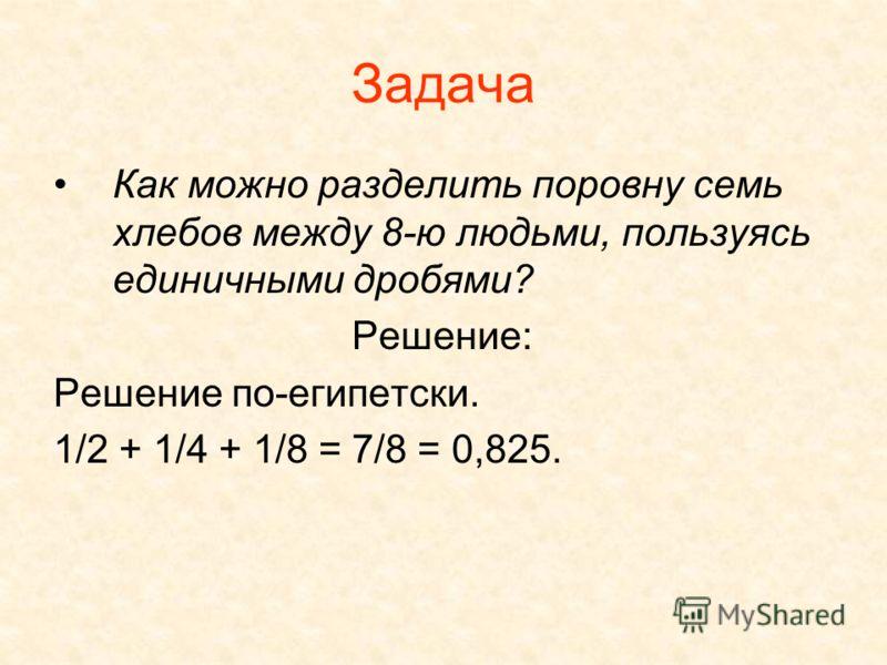Задача Как можно разделить поровну семь хлебов между 8-ю людьми, пользуясь единичными дробями? Решение: Решение по-египетски. 1/2 + 1/4 + 1/8 = 7/8 = 0,825.