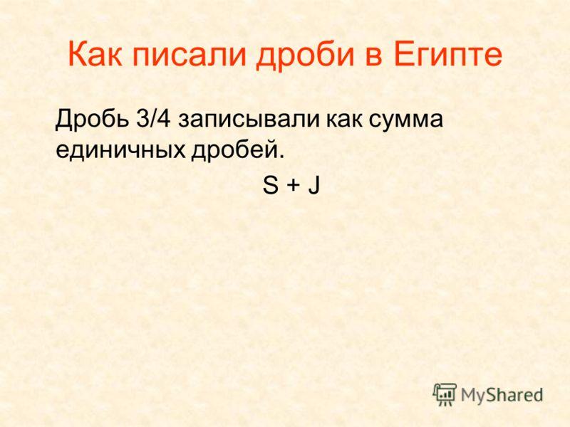 Как писали дроби в Египте Дробь 3/4 записывали как сумма единичных дробей. S + J