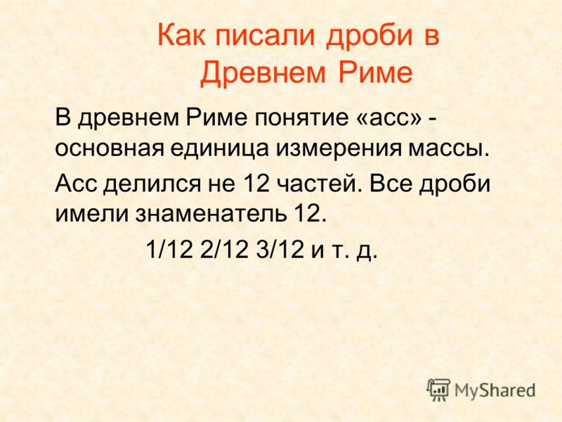 Как писали дроби в Древнем Риме В древнем Риме понятие «асс» - основная единица измерения массы. Асс делился не 12 частей. Все дроби имели знаменатель 12. 1/12 2/12 3/12 и т. д.