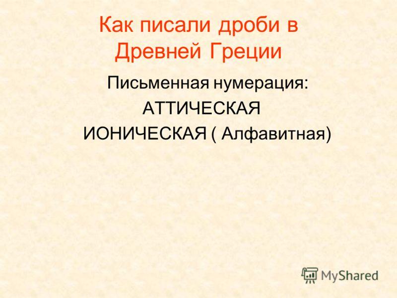 Как писали дроби в Древней Греции Письменная нумерация: АТТИЧЕСКАЯ ИОНИЧЕСКАЯ ( Алфавитная)